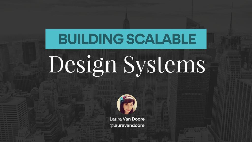 BUILDING SCALABLE Design Systems Laura Van Door...