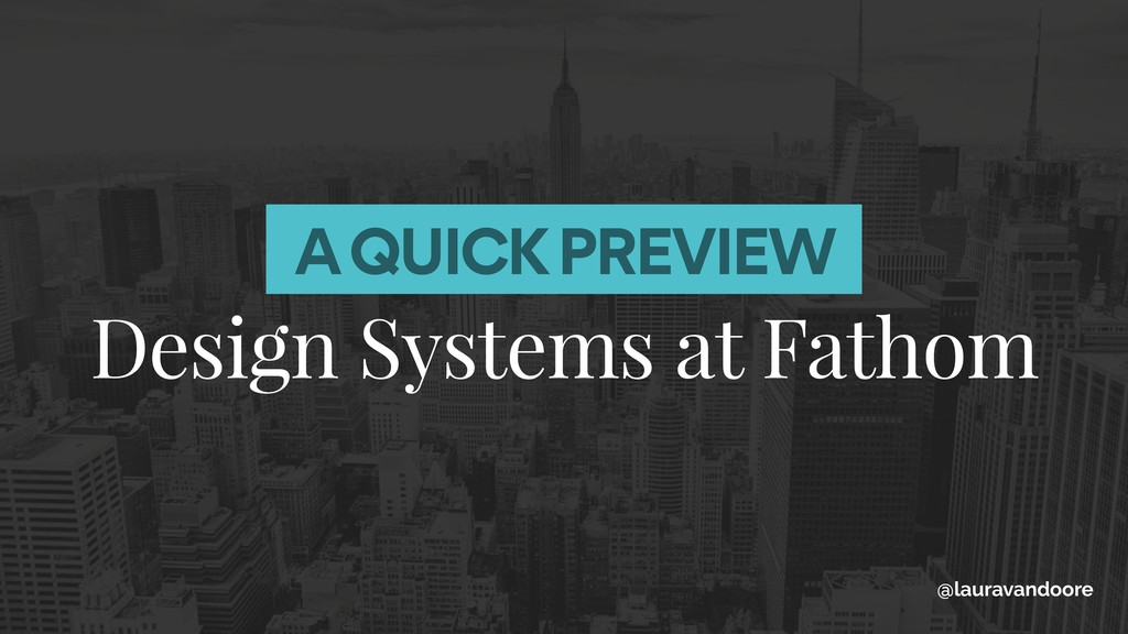 A QUICK PREVIEW Design Systems at Fathom @laura...