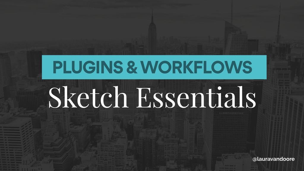 PLUGINS & WORKFLOWS Sketch Essentials @lauravan...