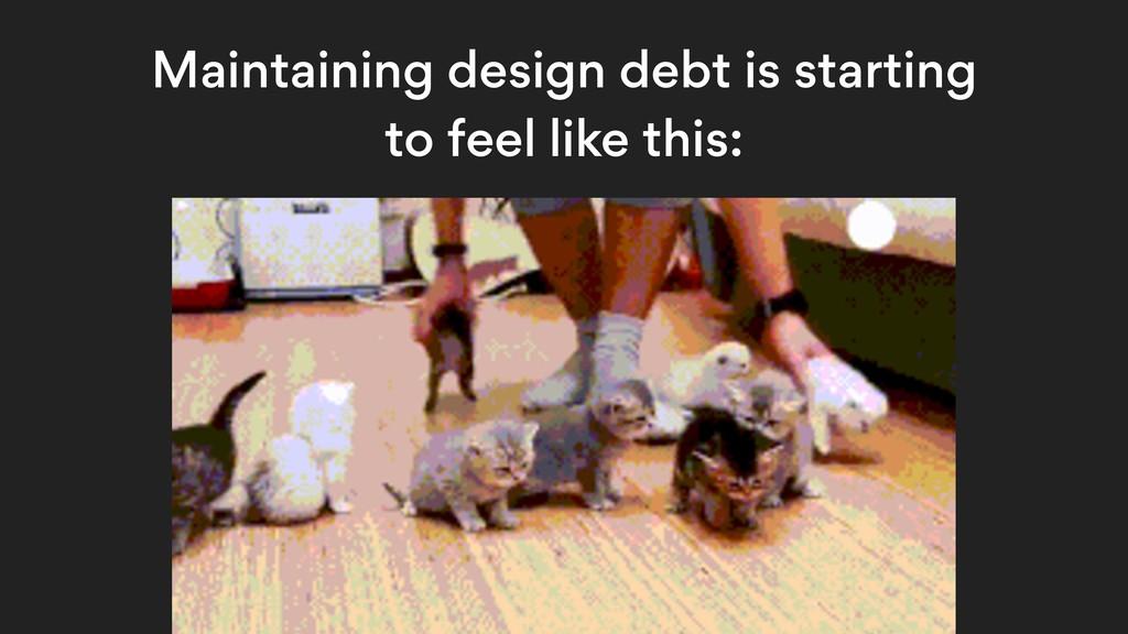Maintaining design debt is starting to feel lik...