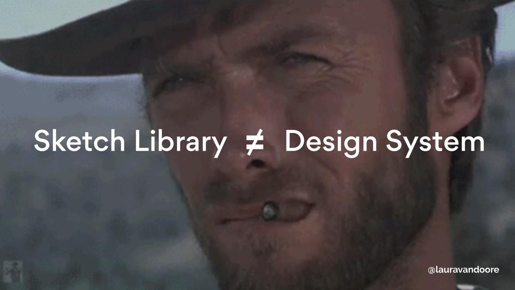 Sketch Library Design System ≠ @lauravandoore