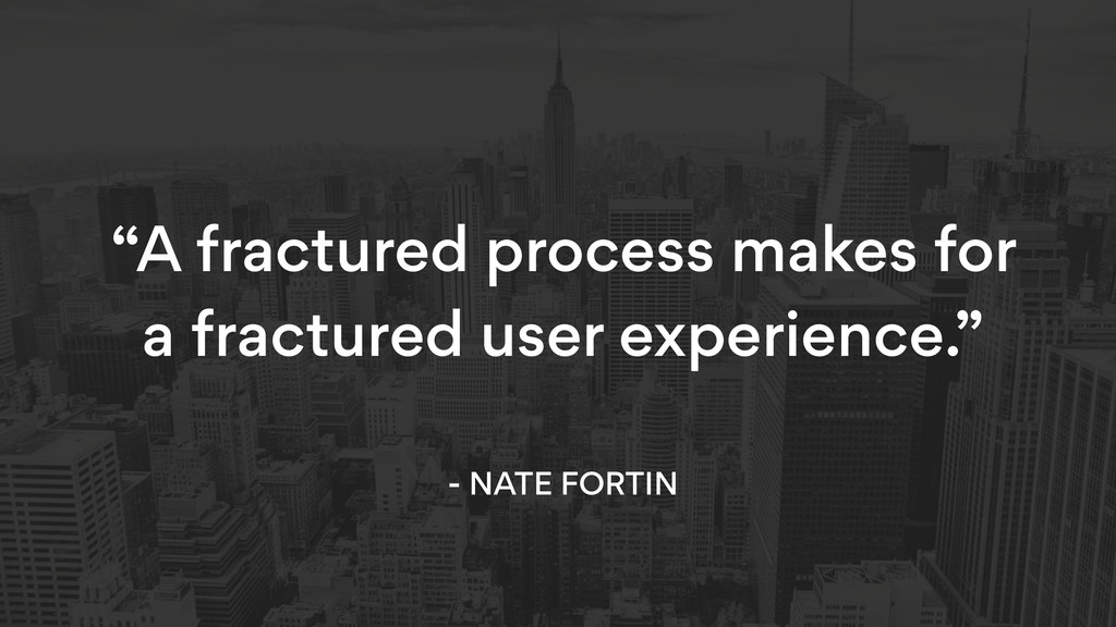 """""""A fractured process makes for a fractured user..."""