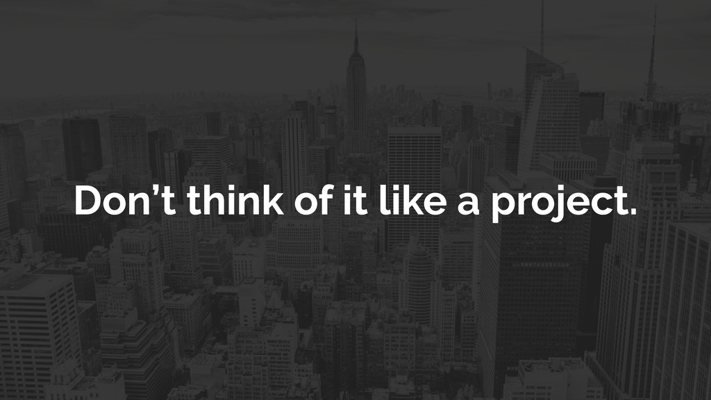 Don't think of it like a project.