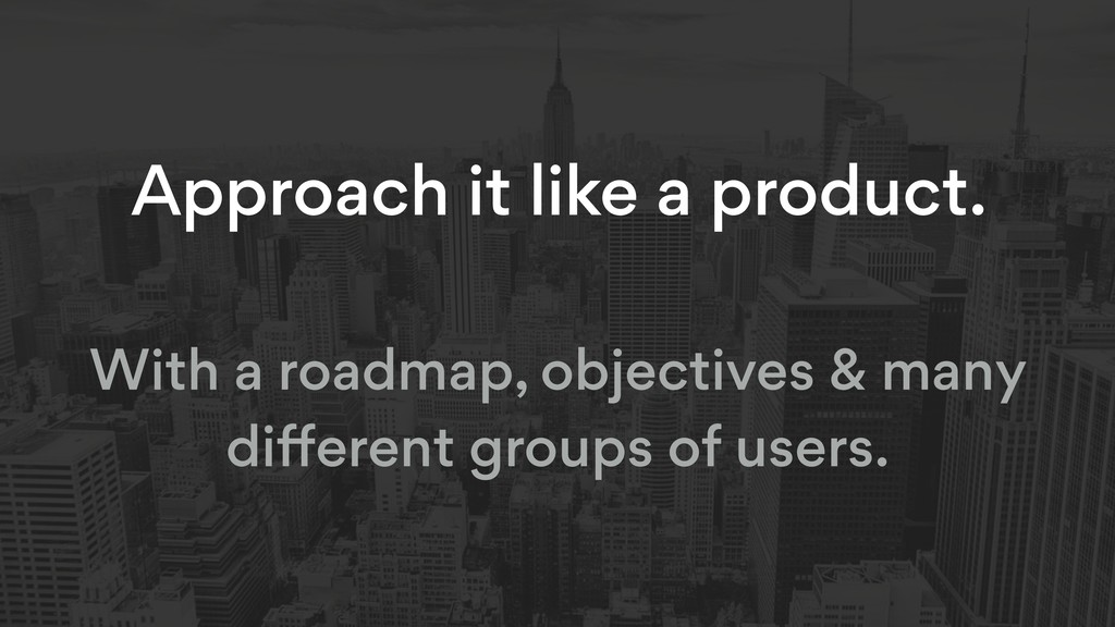Approach it like a product. With a roadmap, obj...