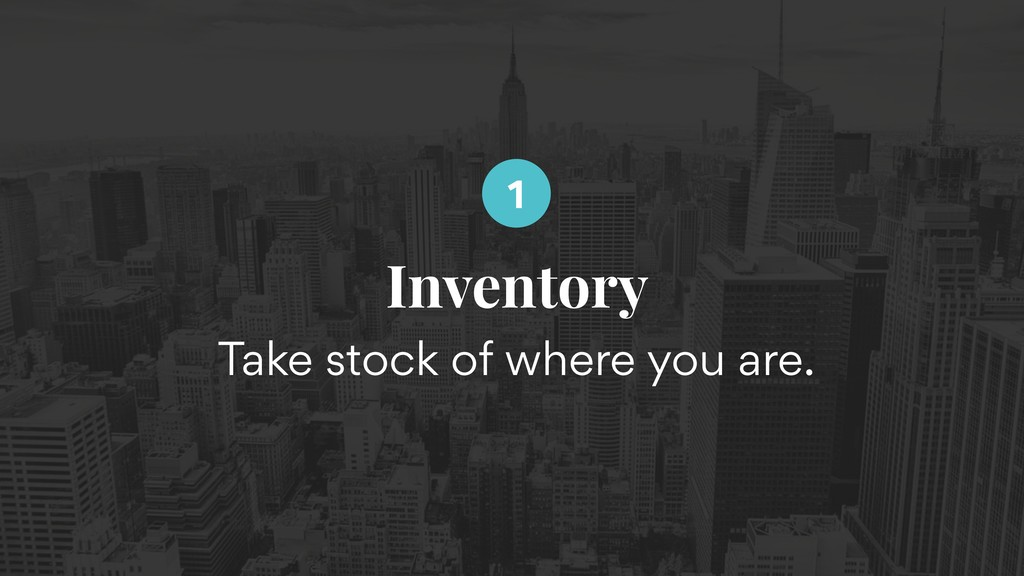 Inventory Take stock of where you are. 1
