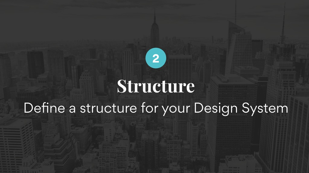 Structure Define a structure for your Design Sys...
