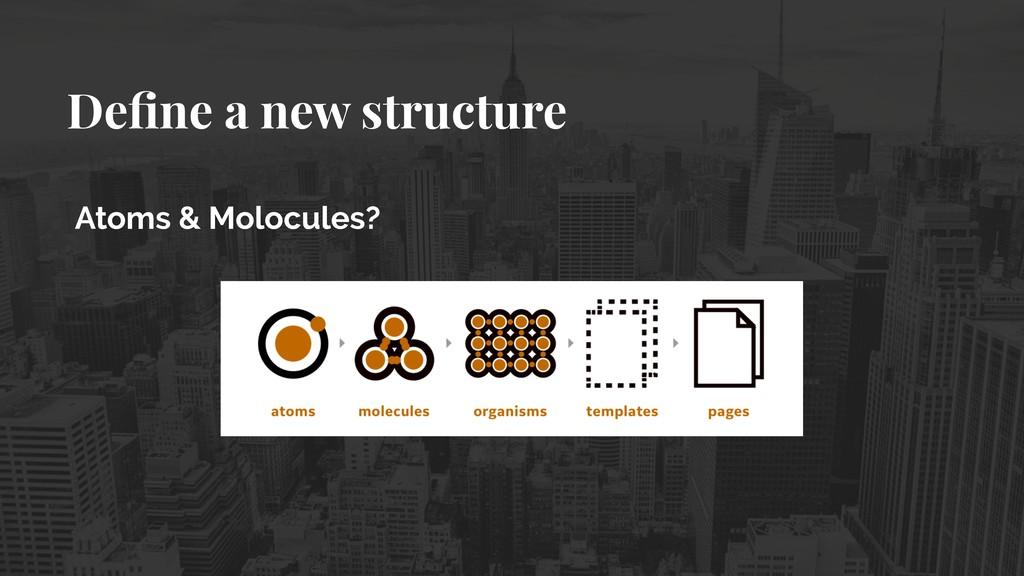 Define a new structure Atoms & Molocules?