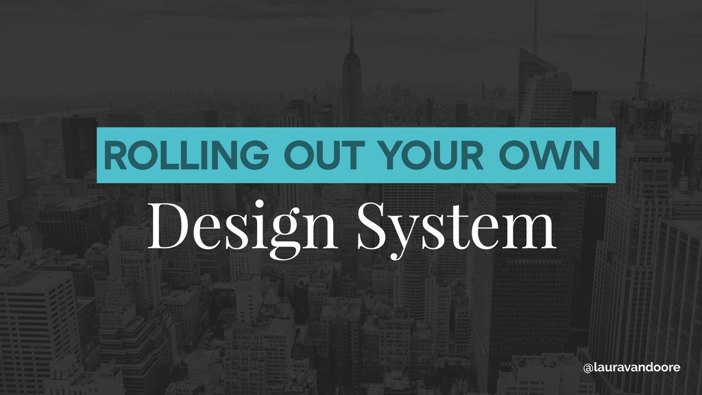 ROLLING OUT YOUR OWN Design System @lauravandoo...