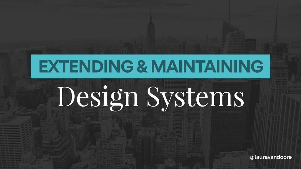 EXTENDING & MAINTAINING Design Systems @laurava...