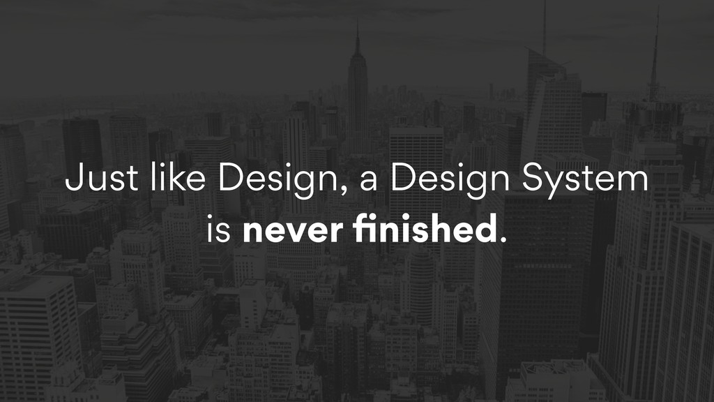Just like Design, a Design System is never finis...
