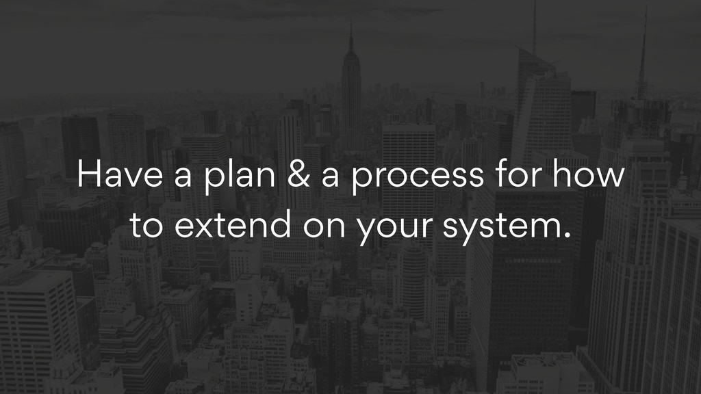 Have a plan & a process for how to extend on yo...