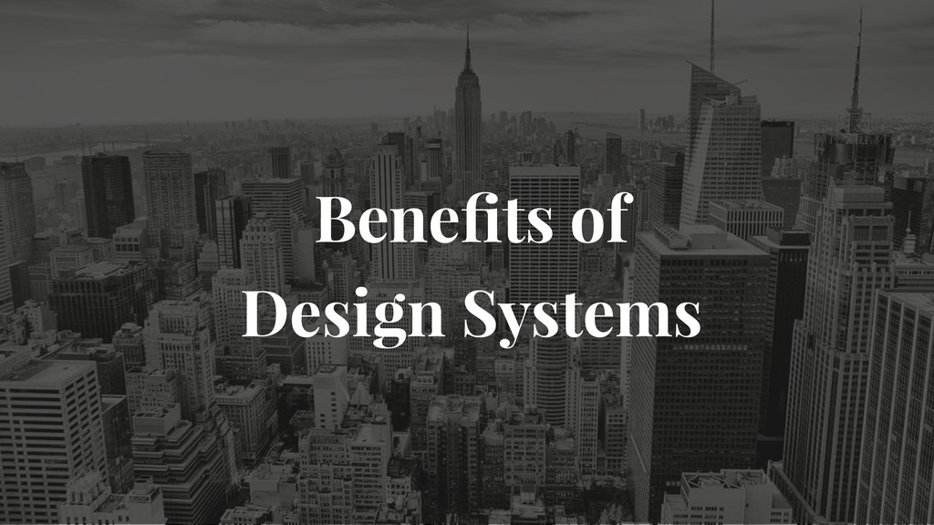 Benefits of  Design Systems