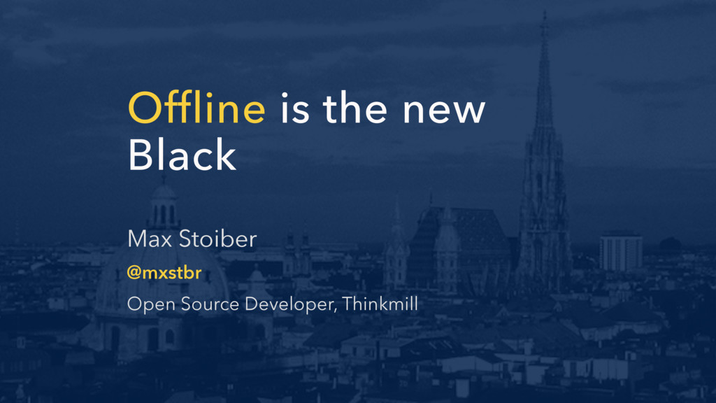 Offline is the new Black Max Stoiber @mxstbr Op...