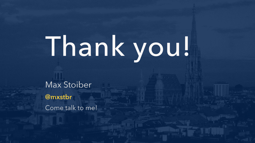 Thank you! Max Stoiber @mxstbr Come talk to me!