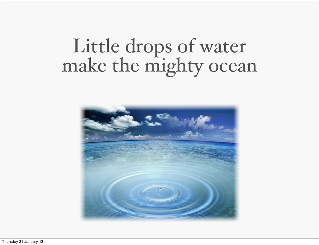 Little drops of water make the mighty ocean Thu...