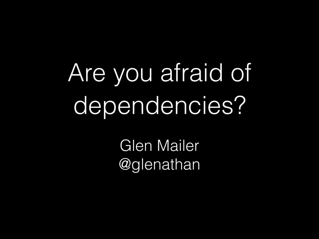 Are you afraid of dependencies? Glen Mailer @gl...