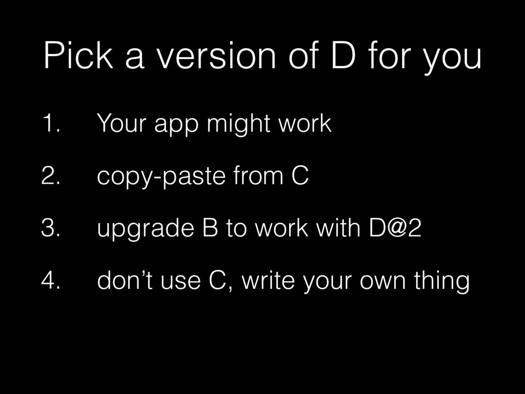 Pick a version of D for you 1. Your app might w...