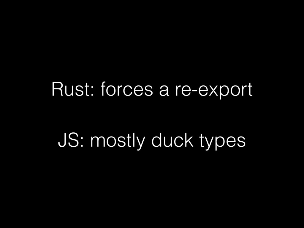 Rust: forces a re-export JS: mostly duck types