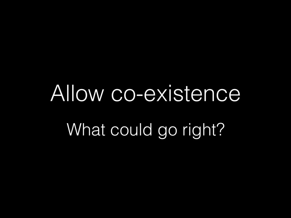 Allow co-existence What could go right?