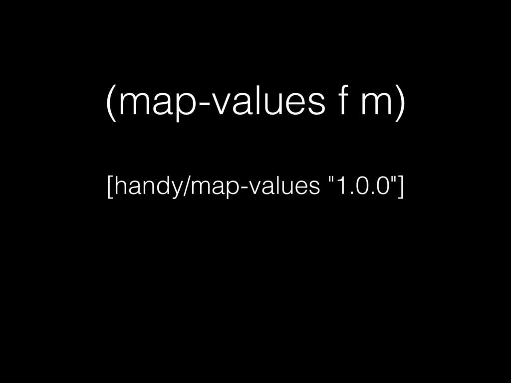 "(map-values f m) [handy/map-values ""1.0.0""]"