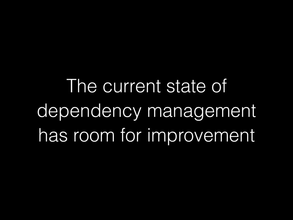 The current state of dependency management has ...