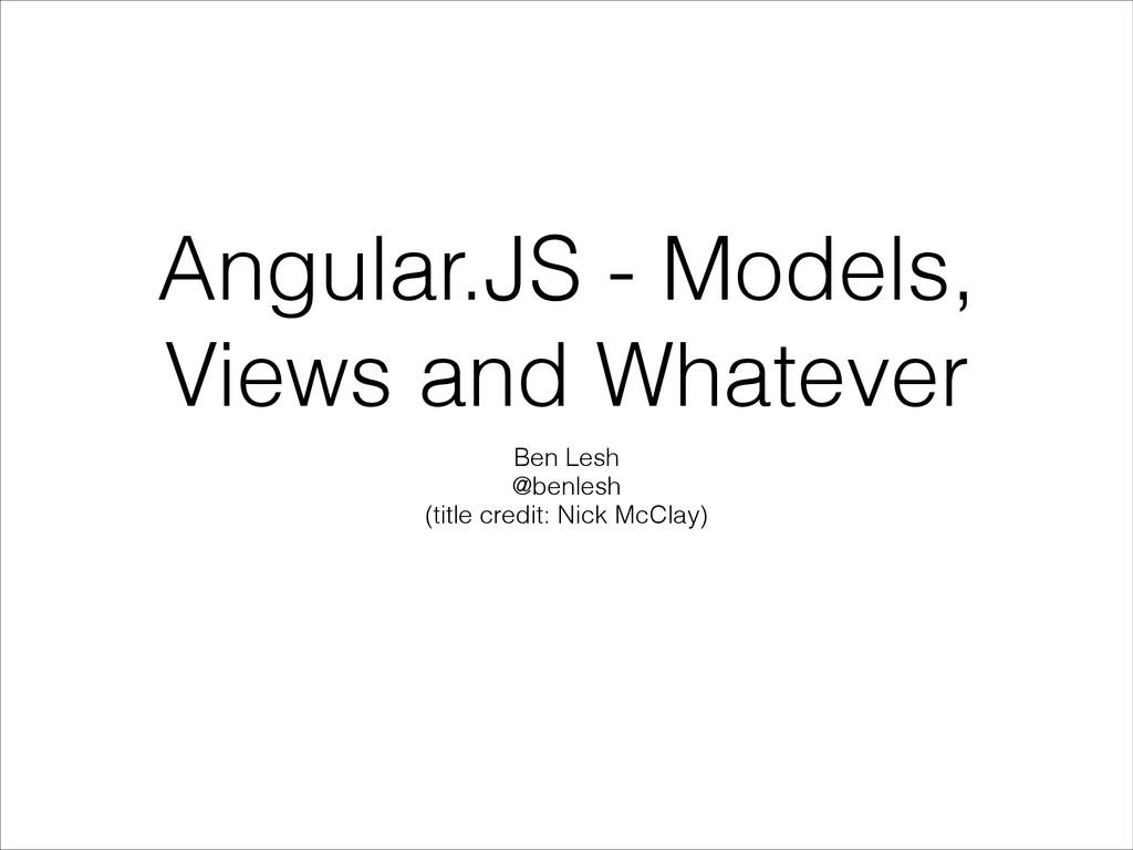 Angular.JS - Models, Views and Whatever Ben Les...