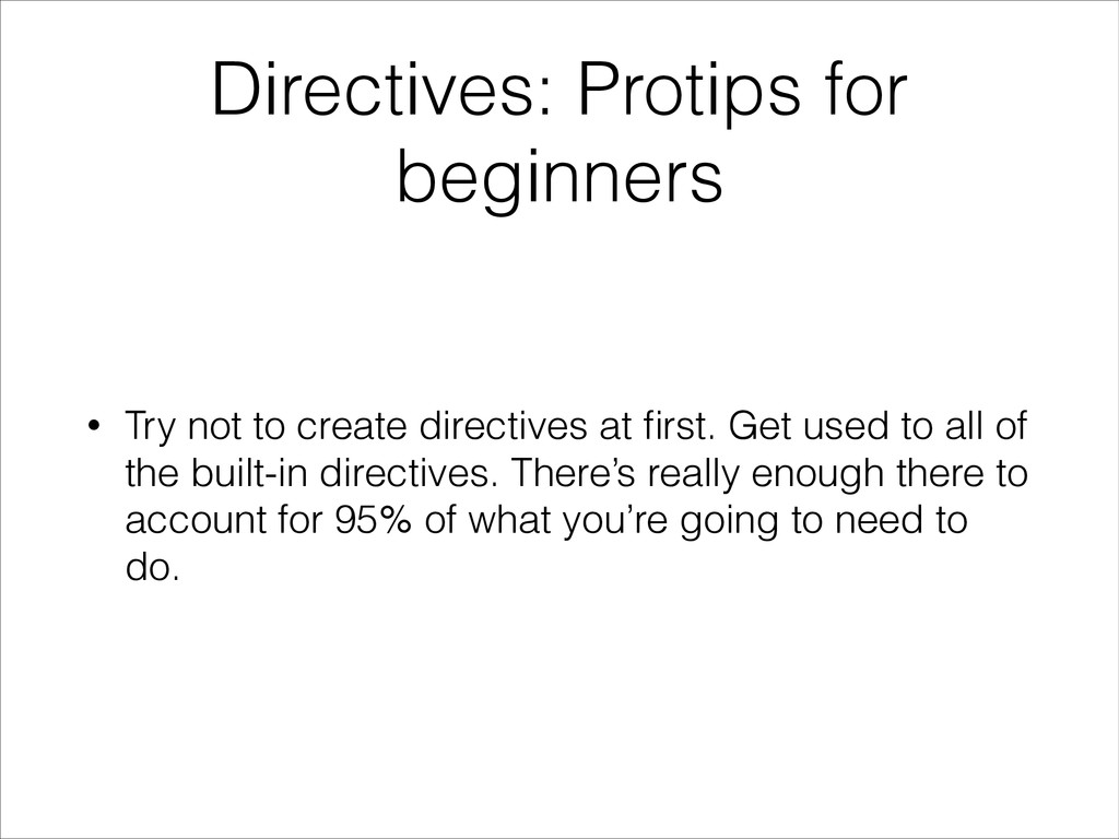 Directives: Protips for beginners • Try not to ...