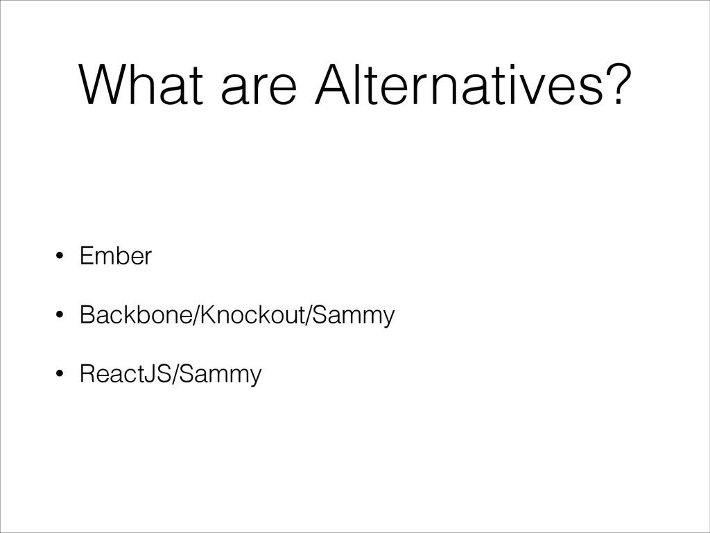 What are Alternatives? • Ember • Backbone/Knock...