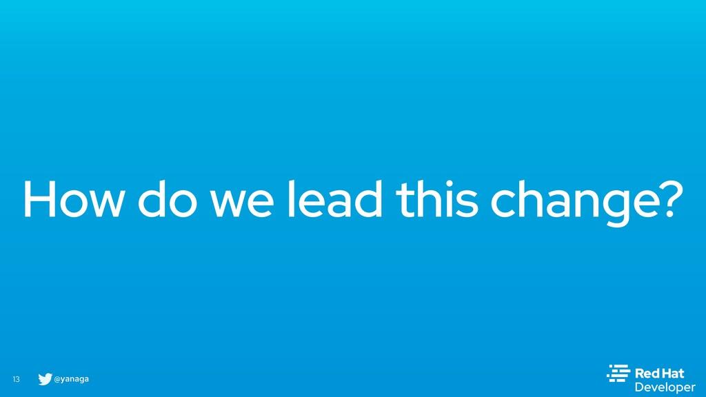 @yanaga 13 How do we lead this change?