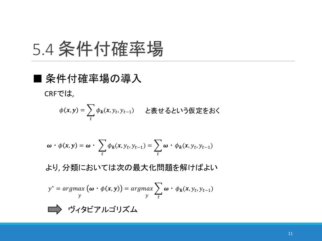 5.4 条件付確率場 11 ■ 条件付確率場の導入 CRFでは, と表せるという仮定をおく  ...