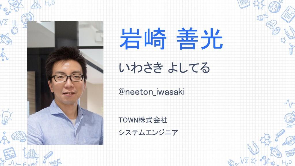 岩崎 善光 いわさき よしてる @neeton_iwasaki  TOWN株式会社 シ...