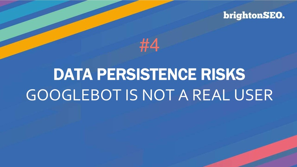 #4 DATA PERSISTENCE RISKS GOOGLEBOT IS NOT A RE...