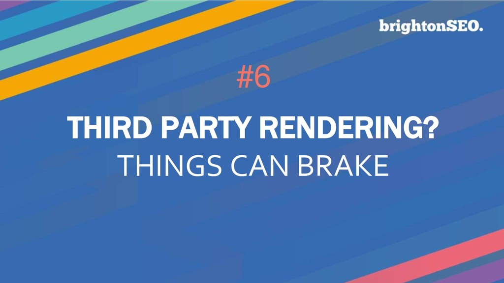 #6 THIRD PARTY RENDERING? THINGS CAN BRAKE