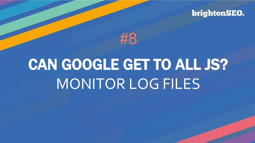 #8 CAN GOOGLE GET TO ALL JS? MONITOR LOG FILES