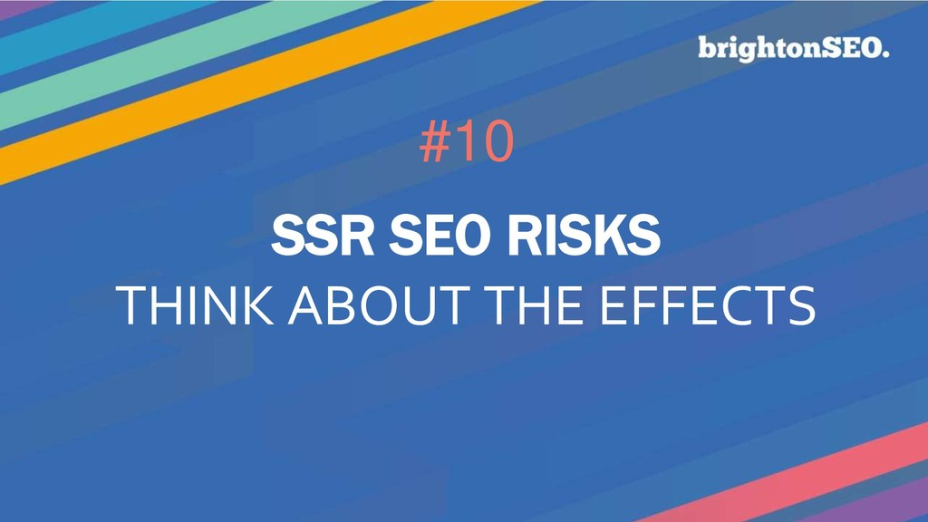 #10 SSR SEO RISKS THINK ABOUT THE EFFECTS