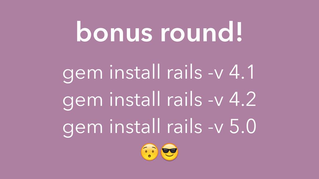 bonus round! gem install rails -v 4.1 gem insta...