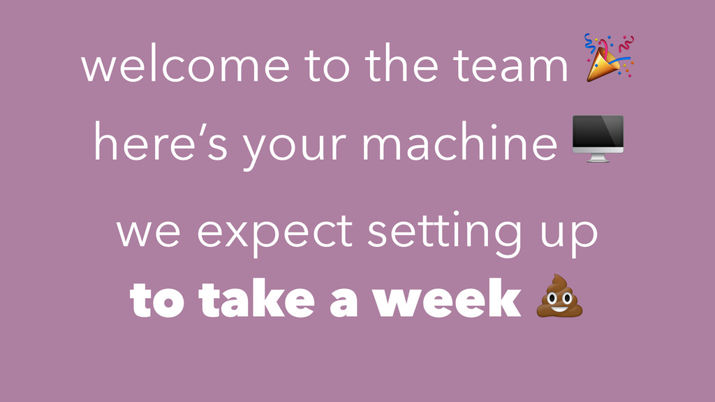 welcome to the team  here's your machine  we ex...