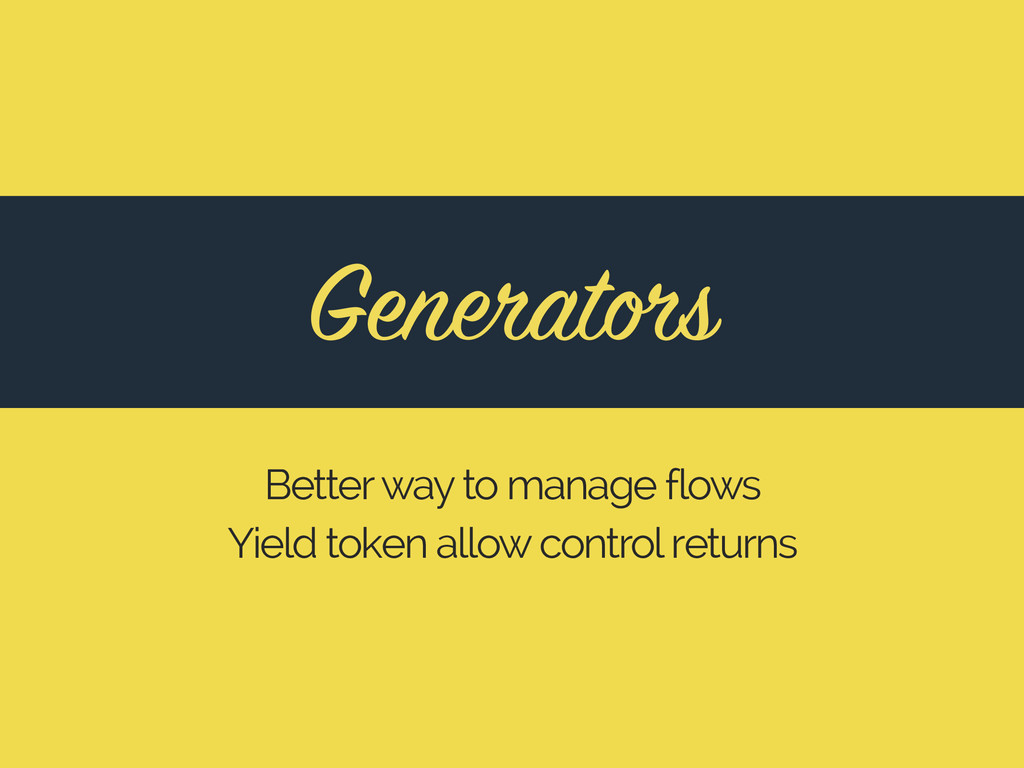 Generators Better way to manage flows Yield tok...