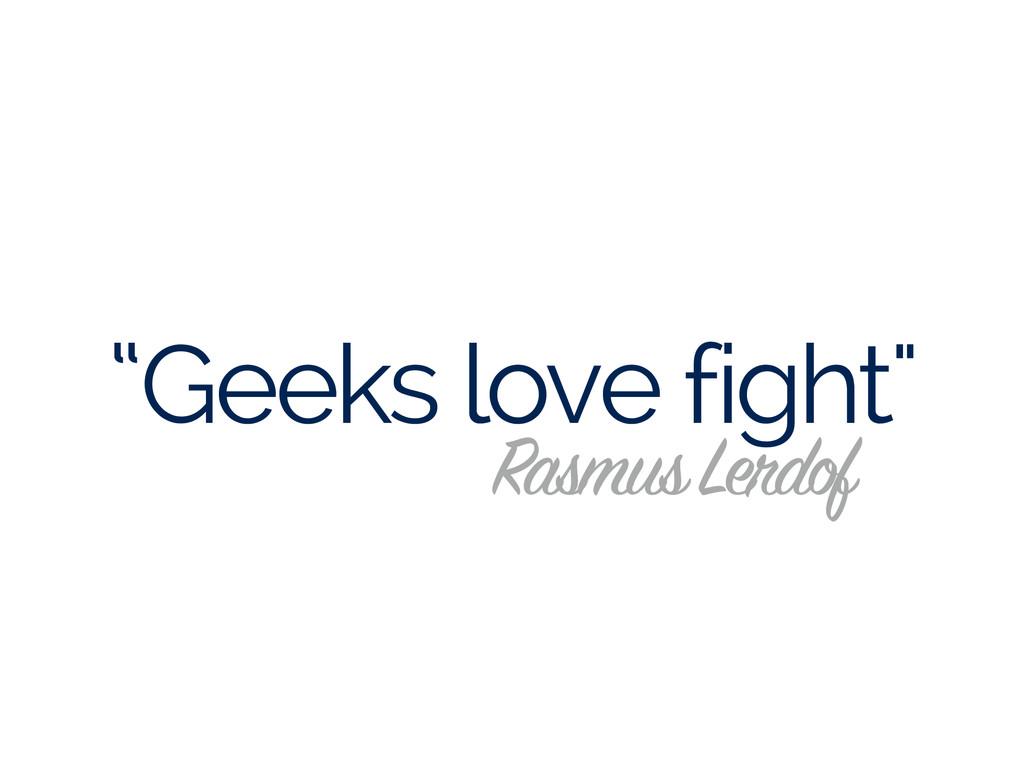 """""""Geeks love fight"""" Rasmus Lerdof"""