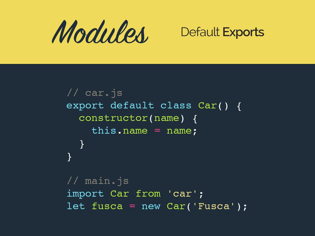 Modules Default Exports // car.js export defaul...