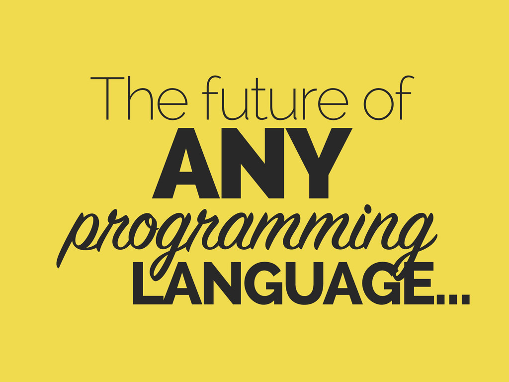 The future of programming LANGUAGE… ANY