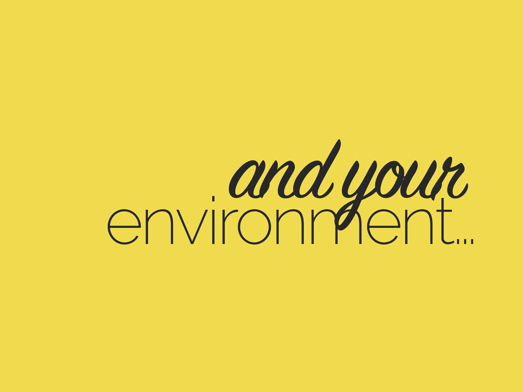 environment… and your