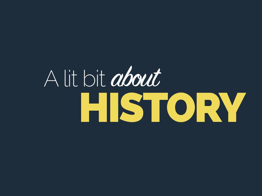 HISTORY A lit bit about