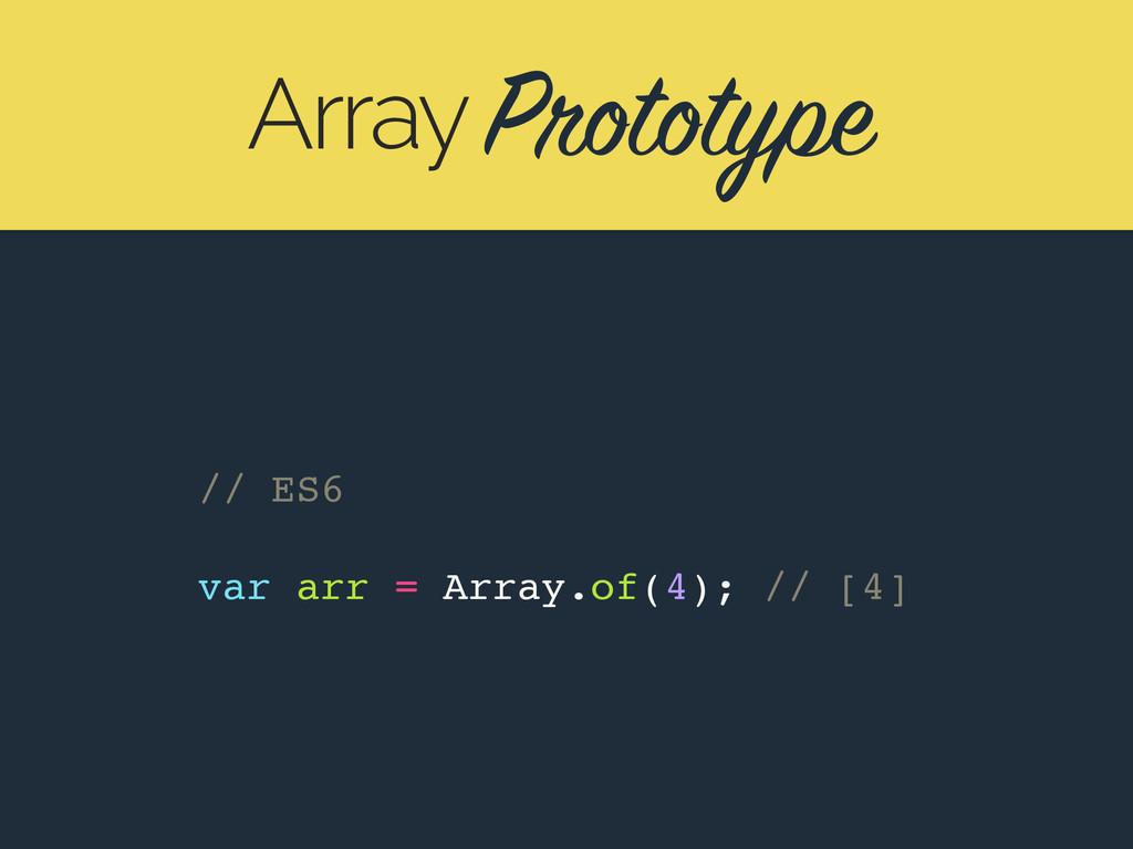 Prototype Array // ES6 var arr = Array.of(4); /...