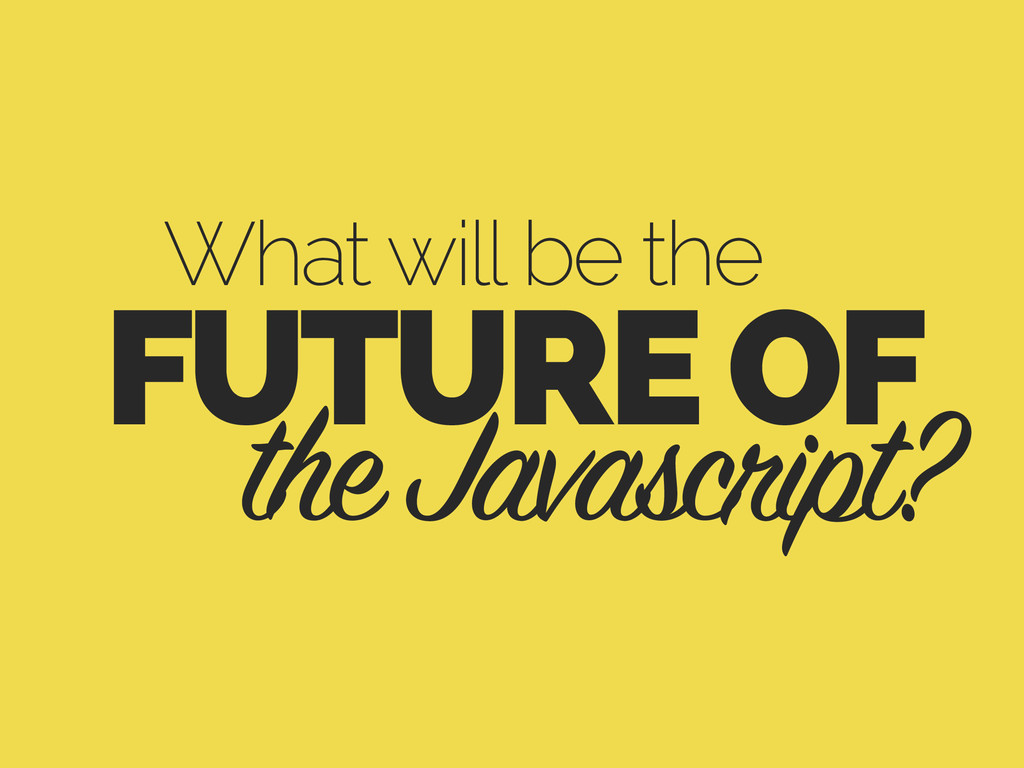 What will be the the Javascript? FUTURE OF