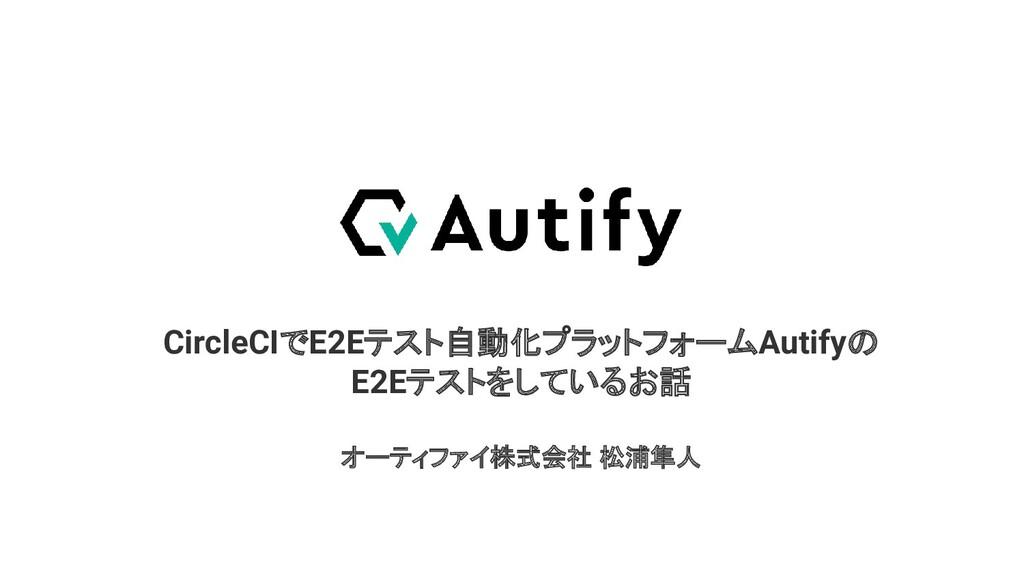 CircleCIでE2Eテスト自動化プラットフォームAutifyの E2Eテストをしているお話...