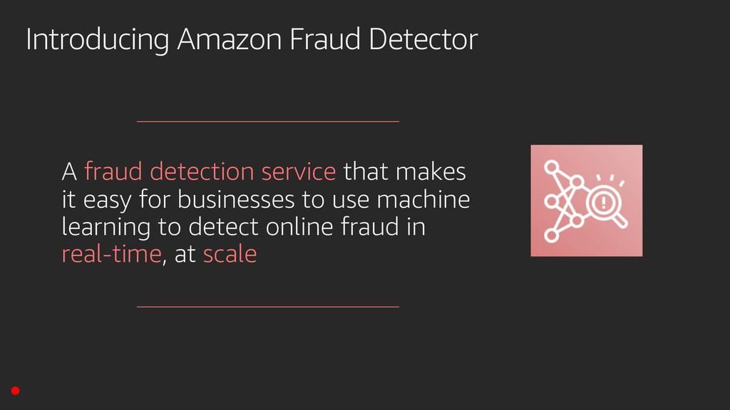 Introducing Amazon Fraud Detector A fraud detec...