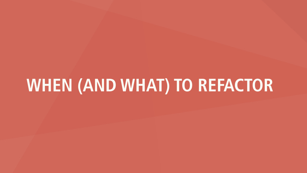 WHEN (AND WHAT) TO REFACTOR