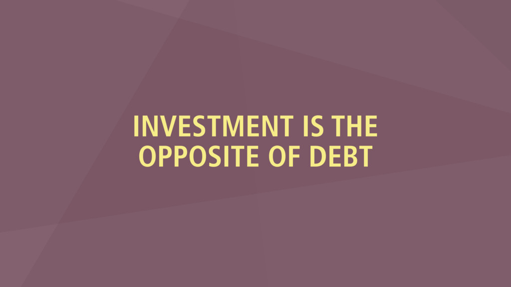 INVESTMENT IS THE OPPOSITE OF DEBT
