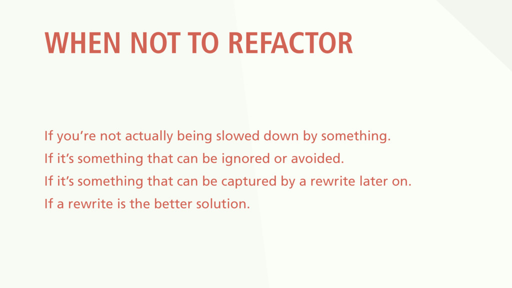 WHEN NOT TO REFACTOR If you're not actually bei...